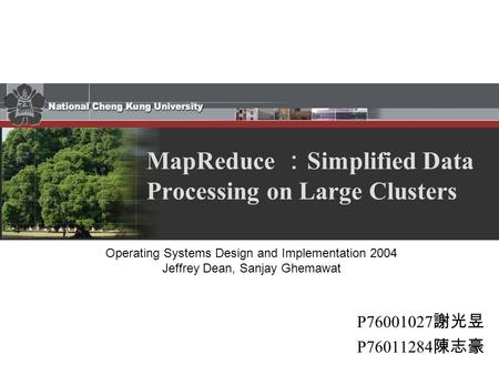 MapReduce : Simplified Data Processing on Large Clusters P76001027 謝光昱 P76011284 陳志豪 Operating Systems Design and Implementation 2004 Jeffrey Dean, Sanjay.