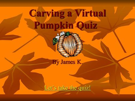 Carving a Virtual Pumpkin Quiz By James K. Let's take the quiz! Let's take the quiz!