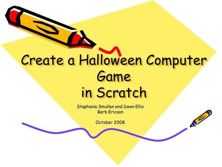 Create a Halloween Computer Game in Scratch Stephanie Smullen and Dawn Ellis Barb Ericson October 2008.