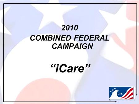 "2010 COMBINED FEDERAL CAMPAIGN ""iCare"". WHAT IS CFC? An opportunity for all Federal Employees to improve quality of life for Soldiers, Civilians, Retirees,"