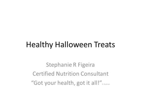 "Healthy Halloween Treats Stephanie R Figeira Certified Nutrition Consultant ""Got your health, got it all!"" R. Rodman."