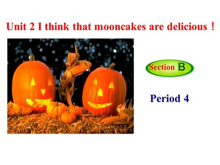 Period 4 Section B Unit 2 I think that mooncakes are delicious !