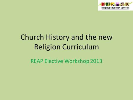 Church History and the new Religion Curriculum REAP Elective Workshop 2013.