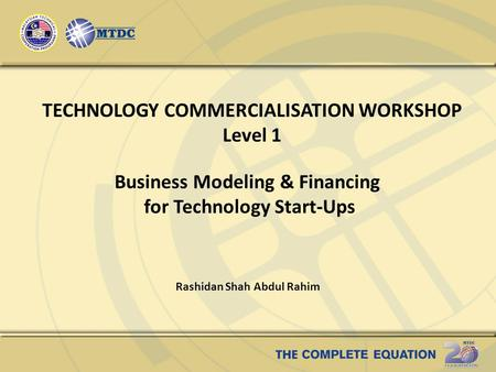 TECHNOLOGY COMMERCIALISATION WORKSHOP Level 1 Business Modeling & Financing for Technology Start-Ups Rashidan Shah Abdul Rahim.