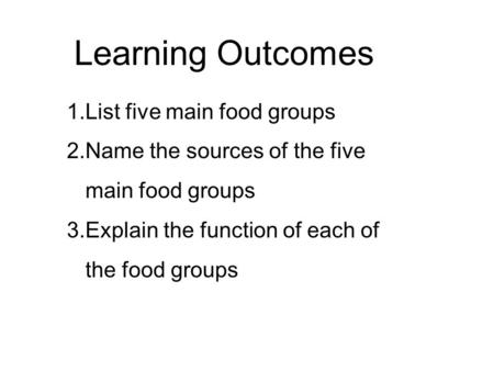 Lesson: Food Learning Outcomes 1.List five main food groups 2.Name the sources of the five main food groups 3.Explain the function of each of the food.