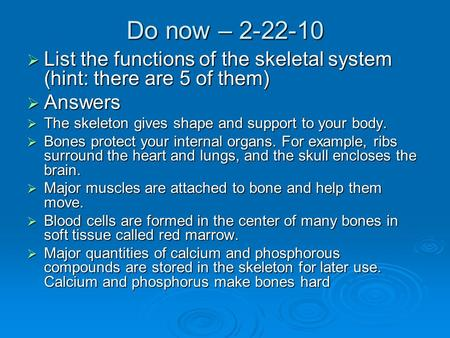 Do now – 2-22-10  List the functions of the skeletal system (hint: there are 5 of them)  Answers  The skeleton gives shape and support to your body.