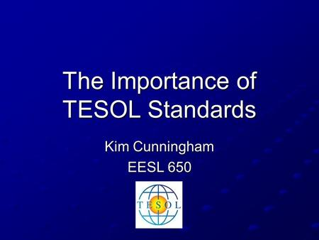 The Importance of TESOL Standards Kim Cunningham EESL 650.