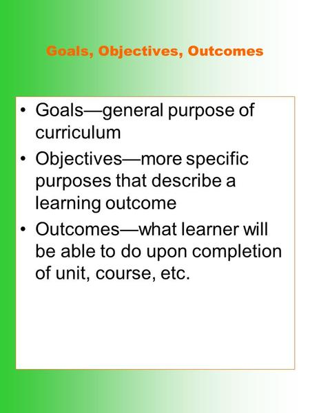 Goals, Objectives, Outcomes Goals—general purpose of curriculum Objectives—more specific purposes that describe a learning outcome Outcomes—what learner.