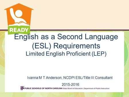 English as a Second Language (ESL) Requirements Limited English Proficient (LEP) Ivanna M T Anderson, NCDPI ESL/Title III Consultant 2015-2016.