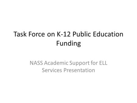 Task Force on K-12 Public Education Funding NASS Academic Support for ELL Services Presentation.