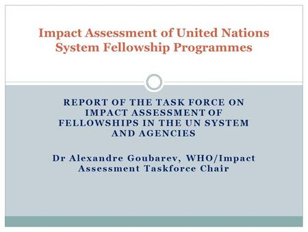 REPORT OF THE TASK FORCE ON IMPACT ASSESSMENT OF FELLOWSHIPS IN THE UN SYSTEM AND AGENCIES Dr Alexandre Goubarev, WHO/Impact Assessment Taskforce Chair.