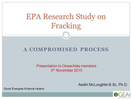 A COMPROMISED PROCESS EPA Research Study on Fracking Aedín McLoughlin B.Sc. Ph.D. Good Energies Alliance Ireland Presentation to Oireachtas members 5 th.