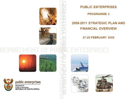 PUBLIC ENTERPRISES PROGRAMME 2 2008-2011 STRATEGIC PLAN AND FINANCIAL OVERVIEW 27-29 FEBRUARY 2008.