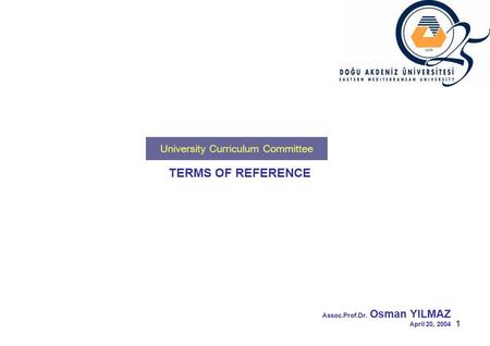 1 TERMS OF REFERENCE Assoc.Prof.Dr. Osman YILMAZ April 20, 2004 University Curriculum Committee.