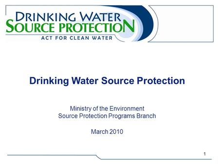 Drinking Water Source Protection Ministry of the Environment Source Protection Programs Branch March 2010.