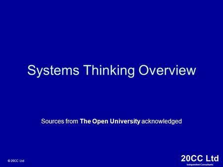 20CC Ltd Independent Consultants © 20CC Ltd Systems Thinking Overview Sources from The Open University acknowledged.