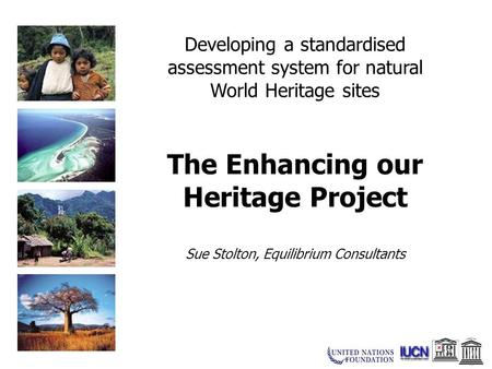 Developing a standardised assessment system for natural World Heritage sites The Enhancing our Heritage Project Sue Stolton, Equilibrium Consultants.