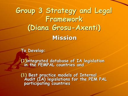 Group 3 Strategy and Legal Framework (Diana Grosu-Axenti) Mission To Develop: (1)integrated database of IA legislation in the PEMPAL countries and (1)