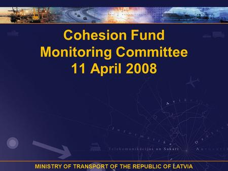 MINISTRY OF TRANSPORT OF THE REPUBLIC OF LATVIA Cohesion Fund Monitoring Committee 11 April 2008.