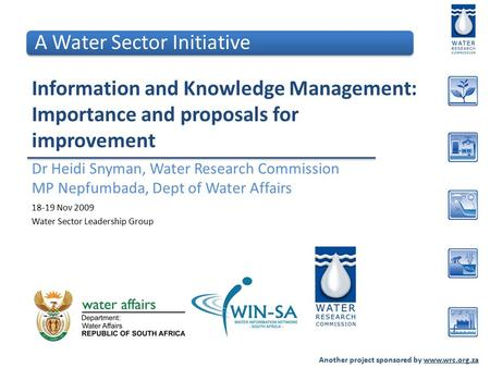 Another project sponsored by www.wrc.org.za Information and Knowledge Management: Importance and proposals for improvement Dr Heidi Snyman, Water Research.