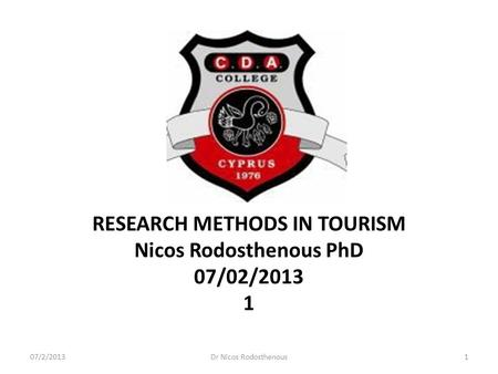 RESEARCH METHODS IN TOURISM Nicos Rodosthenous PhD 07/02/2013 1 07/2/20131Dr Nicos Rodosthenous.