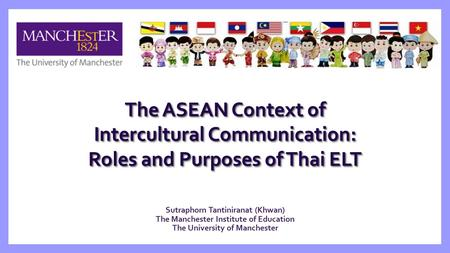 Sutraphorn Tantiniranat (Khwan) The Manchester Institute of Education The University of Manchester The ASEAN Context of Intercultural Communication: Roles.