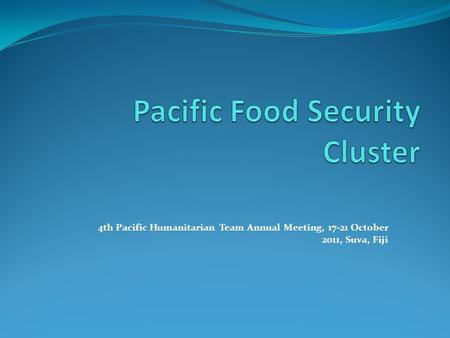 4th Pacific Humanitarian Team Annual Meeting, 17-21 October 2011, Suva, Fiji.
