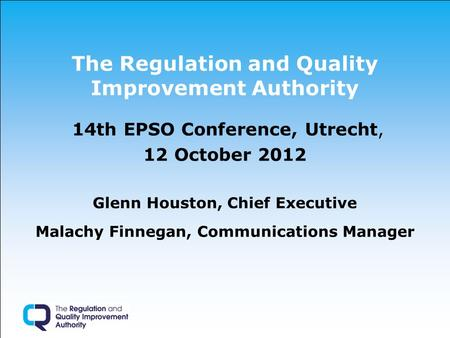 The Regulation and Quality Improvement Authority 14th EPSO Conference, Utrecht, 12 October 2012 Glenn Houston, Chief Executive Malachy Finnegan, Communications.