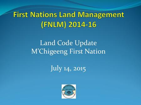 Land Code Update M'Chigeeng First Nation July 14, 2015.