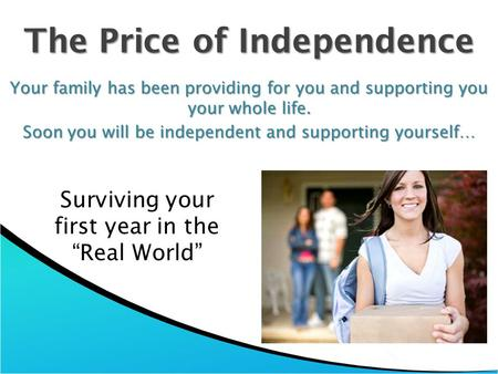 The Price of Independence Your family has been providing for you and supporting you your whole life. Soon you will be independent and supporting yourself…