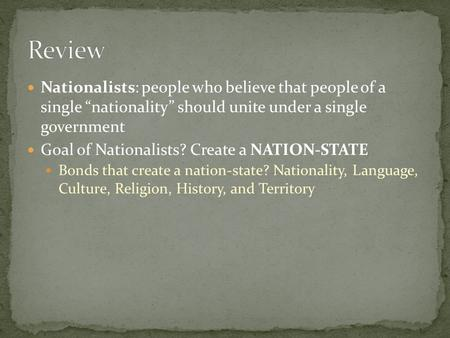 "Nationalists: people who believe that people of a single ""nationality"" should unite under a single government Goal of Nationalists? Create a NATION-STATE."