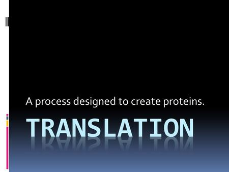 A process designed to create proteins..  What template is being used to create our protein sequence?  Where is translation taking place?  What types.