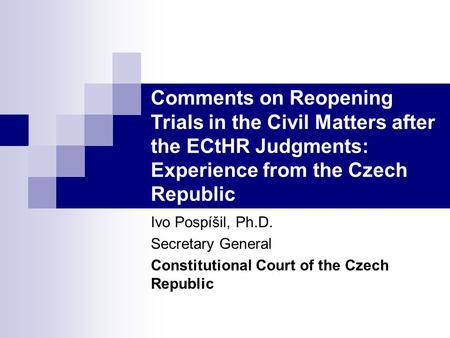 Comments on Reopening Trials in the Civil Matters after the ECtHR Judgments: Experience from the Czech Republic Ivo Pospíšil, Ph.D. Secretary General Constitutional.