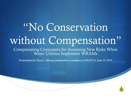 " ""No Conservation without Compensation"" Compensating Consumers for Assuming New Risks When Water Utilities Implement WRAMs Presentation by Terry L. Murray,"