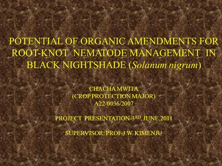 POTENTIAL OF ORGANIC AMENDMENTS FOR ROOT-KNOT NEMATODE MANAGEMENT IN BLACK NIGHTSHADE (Solanum nigrum) CHACHA MWITA (CROP PROTECTION MAJOR) A22/0036/2007.