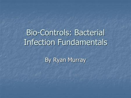 Bio-Controls: Bacterial Infection Fundamentals By Ryan Murray.
