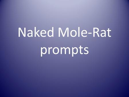 "Naked Mole-Rat prompts. Pages 75-81 Quick write on page 77 after 4 th paragraph. Prompt, ""Have you ever been pressed to talk about something that you."