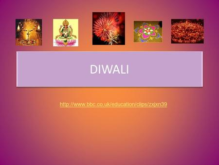 DIWALI http://www.bbc.co.uk/education/clips/zxjxn39 Give me oil in my lamp One more step.