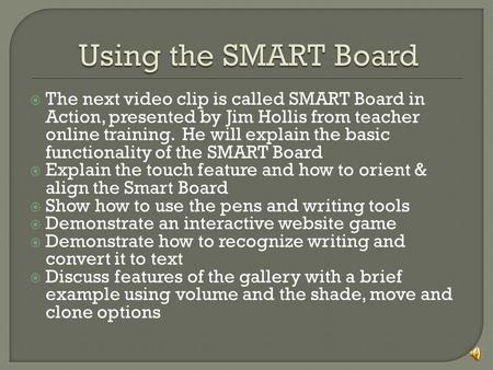  The next video clip is called SMART Board in Action, presented by Jim Hollis from teacher online training. He will explain the basic functionality of.
