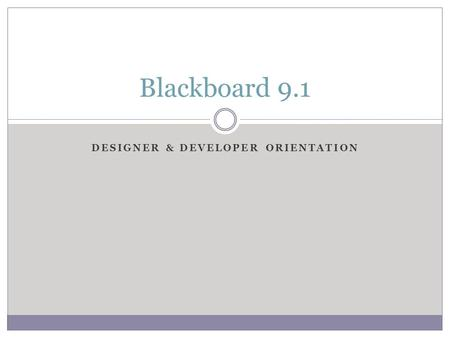 DESIGNER & DEVELOPER ORIENTATION Blackboard 9.1. The Grade Center Introduction The Blackboard Grade Center is more than just a way to record students'