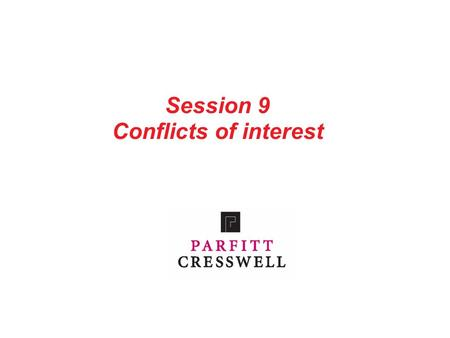 Session 9 Conflicts of interest. 1 Contents Part 1: Introduction Part 2: Conflicts of interest Part 3: Safeguarding confidentiality Part 4: Standard conflict.