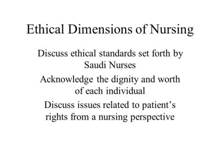 Ethical Dimensions of Nursing Discuss ethical standards set forth by Saudi Nurses Acknowledge the dignity and worth of each individual Discuss issues related.