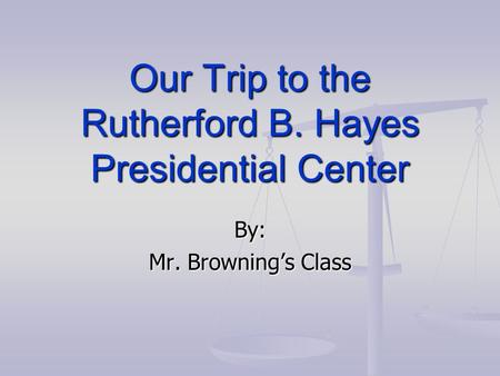 Our Trip to the Rutherford B. Hayes Presidential Center By: Mr. Browning's Class.