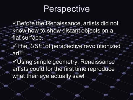 Perspective Before the Renaissance, artists did not know how to show distant objects on a flat surface. Before the Renaissance, artists did not know how.