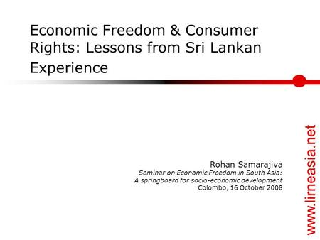 Www.lirneasia.net Economic Freedom & Consumer Rights: Lessons from Sri Lankan Experience Rohan Samarajiva Seminar on Economic Freedom in South Asia: A.