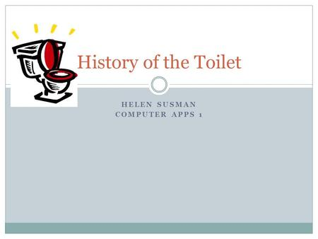 HELEN SUSMAN COMPUTER APPS 1 History of the Toilet.