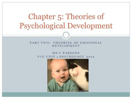 PART TWO: THEORIES OF EMOTIONAL DEVELOPMENT MS V PARSONS VCE UNIT 1 PSYCHOLOGY 2012 Chapter 5: Theories of Psychological Development.