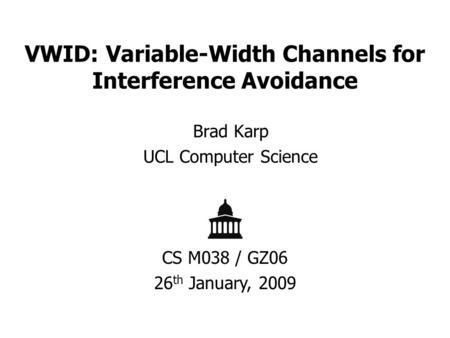 VWID: Variable-Width Channels for Interference Avoidance Brad Karp UCL Computer Science CS M038 / GZ06 26 th January, 2009.
