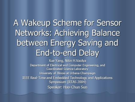 A Wakeup Scheme for Sensor Networks: Achieving Balance between Energy Saving and End-to-end Delay Xue Yang, Nitin H.Vaidya Department of Electrical and.
