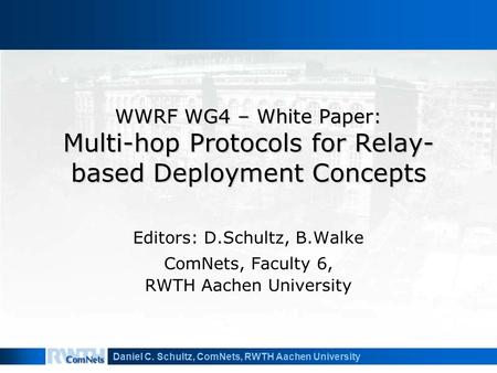 Daniel C. Schultz, ComNets, RWTH Aachen University WWRF WG4 – White Paper: Multi-hop Protocols for Relay- based Deployment Concepts Editors: D.Schultz,